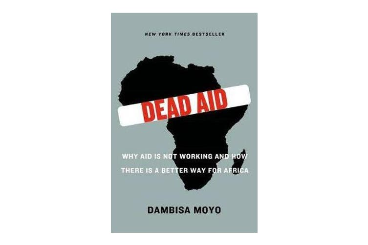 Dead Aid - Why Aid Is Not Working and How There Is a Better Way for Africa