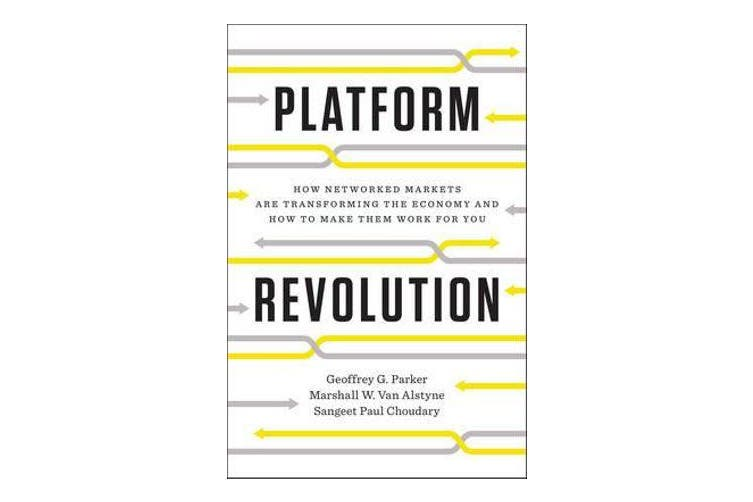 Platform Revolution - How Networked Markets Are Transforming the Economy--and How to Make Them Work for You