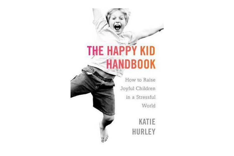 The Happy Kids Handbook - How to Raise Joyful Children in a Stressful World
