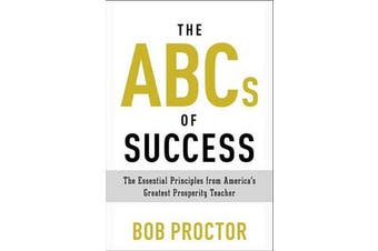 The ABCs of Success - The Essential Principles from America's Greatest Prosperity Teacher