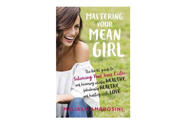 Mastering Your Mean Girl - The No-Bs Guide to Silencing Your Inner Critic and Becoming Wildly Wealthy, Fabulously Healthy, and Bursting with Love