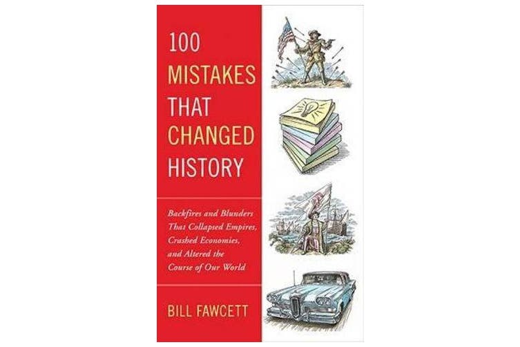 100 Mistakes that Changed History - Backfires and Blunders That Collapsed Empires, Crashed Economies, and Altered the Course of Our World