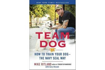 Team Dog - How to Establish Trust and Authority and Get Your Dog Perfectly Trained the Navy Seal Way