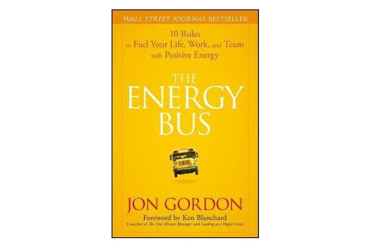 The Energy Bus - 10 Rules to Fuel Your Life, Work, and Team with Positive Energy