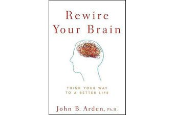 Rewire Your Brain - Think Your Way to a Better Life