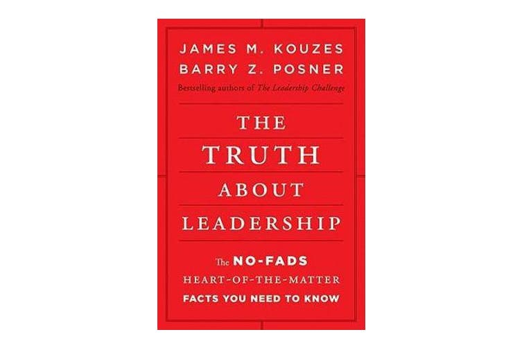 The Truth about Leadership - The No-fads, Heart-of-the-Matter Facts You Need to Know
