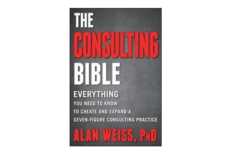 The Consulting Bible - Everything You Need to Know to Create and Expand a Seven-Figure Consulting Practice