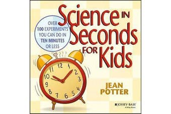 Science in Seconds for Kids - Over 100 Experiments You Can Do in Ten Minutes or Less