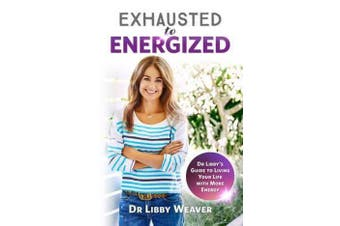 Exhausted to Energized - Dr Libby's Guide to Living Your Life with More Energy