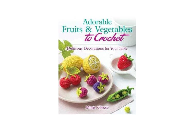 Adorable Fruits & Vegetables to Crochet - Delicious Decorations for Your Table
