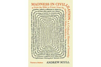 Madness in Civilization - A Cultural History of Insanity from the Bible to Freud, from the Madhouse to Modern Medicine