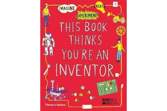 This Book Thinks You're an Inventor - Imagine * Experiment * Create