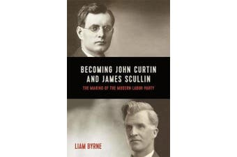 Becoming John Curtin and James Scullin - Their early political careers and the making of the modern Labor Party