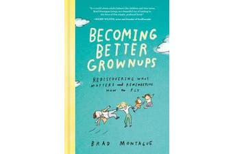Becoming Better Grownups - Rediscovering What Matters and Remembering How to Fly