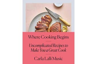 Where Cooking Begins - Uncomplicated Recipes to Make You a Great Cook