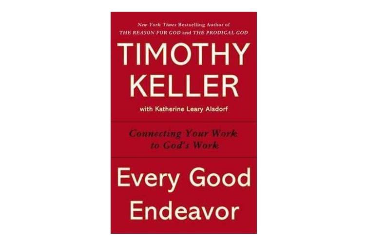 Every Good Endeavor - Connecting Your Work to God's Work