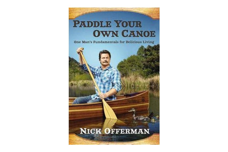Paddle Your Own Canoe - One Man's Fundamentals for Delicious Living