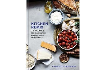 Kitchen Remix - 75 Recipes for Making the Most of Your Ingredients