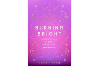 Burning Bright - Rituals, Reiki, and Self-Care to Heal Burnout, Anxiety, and Stress
