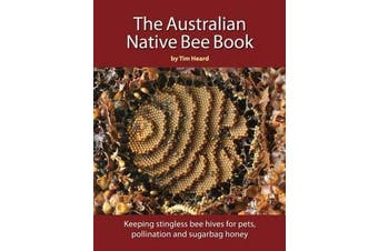 Australian Native Bee Book - Keeping Stingless Bee Hives for Pets, Pollination and Sugarbag Honey