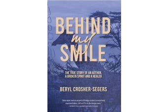 Behind My Smile - The True Story of an Author, a Broken Spirit and a Healer