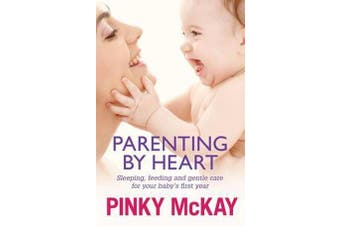 Parenting By Heart - Sleeping, Feeding And Gentle Care For Your Baby's First Year