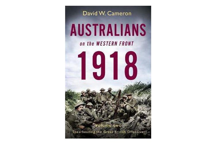 Australians on the Western Front 1918 Volume II - Spearheading the Great British Offensive