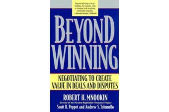 Beyond Winning - Negotiating to Create Value in Deals and Disputes