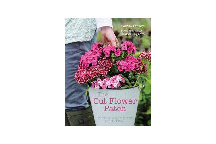 The Cut Flower Patch - Grow Your Own Cut Flowers All Year Round