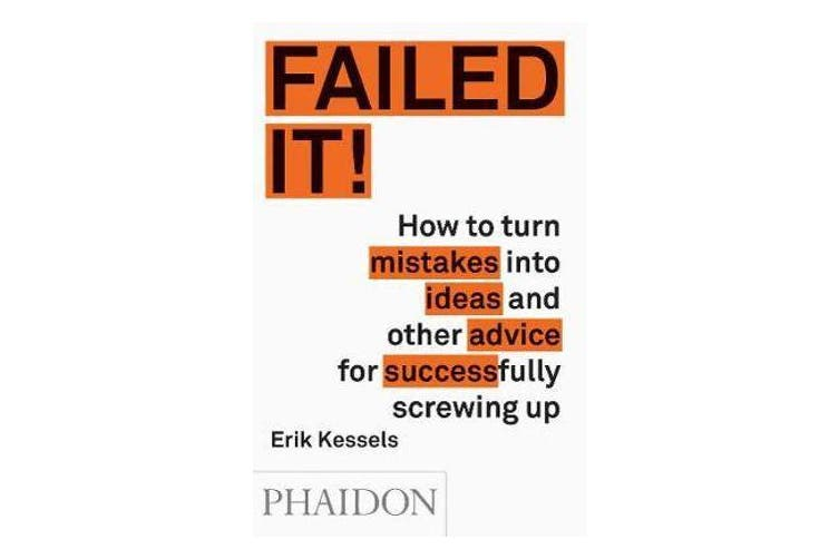Failed it! - How to turn mistakes into ideas and other advice for successfully screwing up