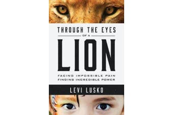 Through the Eyes of a Lion - Facing Impossible Pain, Finding Incredible Power