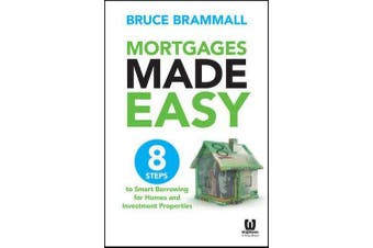 Mortgages Made Easy - 8 Steps to Smart Borrowing for Homes and Investment Properties