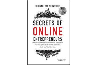 Secrets of Online Entrepreneurs - How Australia's Online Mavericks, Innovators and Disruptors Built Their Businesses ... And How You Can Too