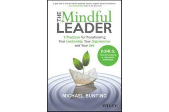 The Mindful Leader - 7 Practices for Transforming Your Leadership, Your Organisation and Your Life