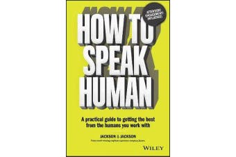 How to Speak Human - A Practical Guide to Getting the Best from the Humans You Work With