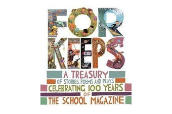 For Keeps - A Treasury of Stories, Poems and Plays Celebrating 100 Years of the School Magazine