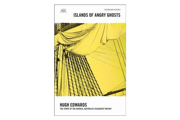 Islands of Angry Ghosts - The Story of Batavia, Australia's Bloodiest Mutiny