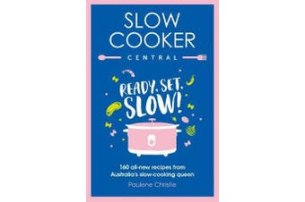 Slow Cooker Central - Ready, Set, Slow!: 160 all-new recipes from Australia's slow-cooking queen