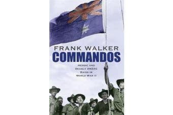 Commandos - Heroic and Deadly ANZAC Raids in World War II