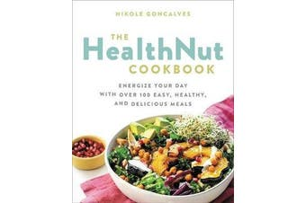 The Healthnut Cookbook - Energize Your Day with Over 100 Easy, Healthy, and Delicious Meals