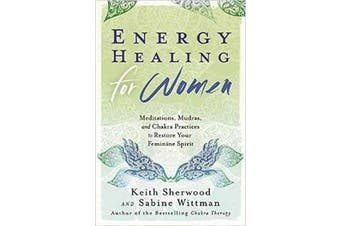 Energy Healing for Women - Meditations, Mudras, and Chakra Practices to Restore Your Feminine Spirit