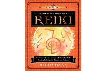 Llewellyn's Complete Book of Reiki - Your Comprehensive Guide to a Holistic Hands-On Healing Technique for Balance and Wellness