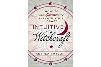 Intuitive Witchcraft - How to Use Intuition to Elevate Your Craft