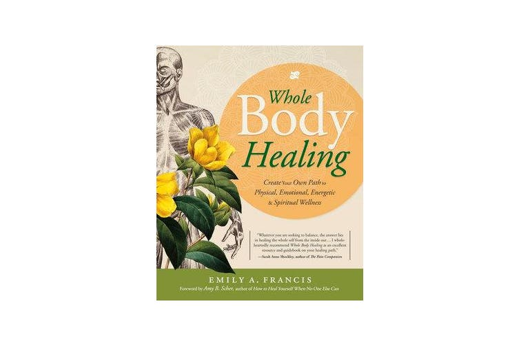 Whole Body Healing - Create Your Own Path to Physical, Emotional, Energetic and Spiritual Wellness