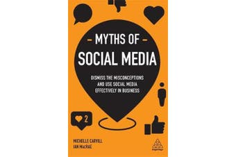 Myths of Social Media - Dismiss the Misconceptions and Use Social Media Effectively in Business