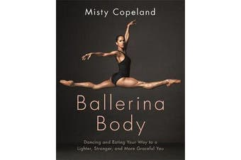 Ballerina Body - Dancing and Eating Your Way to a Lighter, Stronger, and More Graceful You