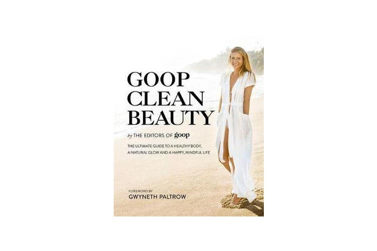 Goop Clean Beauty - The Ultimate Guide to a Healthy Body, a Natural Glow and a Happy, Mindful Life