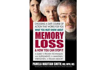What You Must Know About Memory Loss & How You Can Stop it - A Guide to Proven Techniques and Supplements to Maintain, Strengthen, or Regain Memory