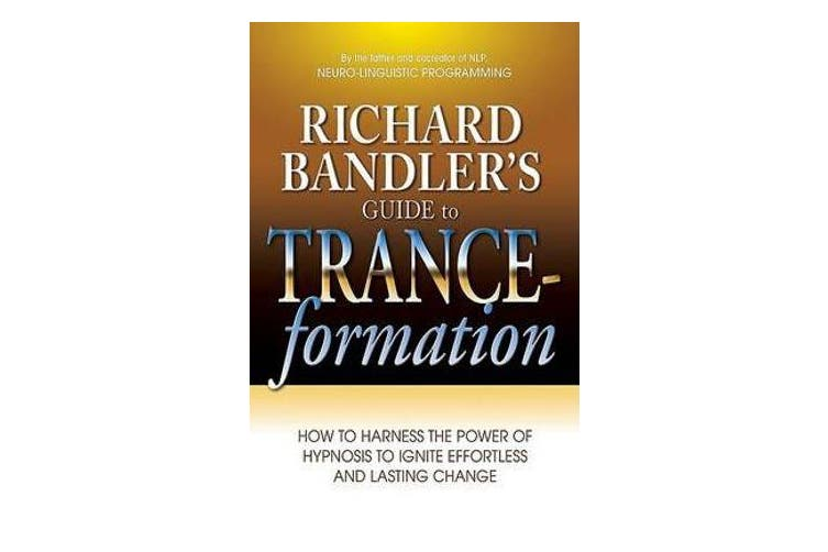 Richard Bandler's Guide to Trance-Formation - How to Harness the Power of Hypnosis to Ignite Effortless and Lasting Change
