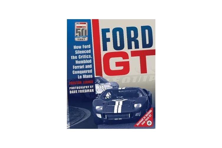Ford GT - How Ford Silenced the Critics, Humbled Ferrari and Conquered Le Mans